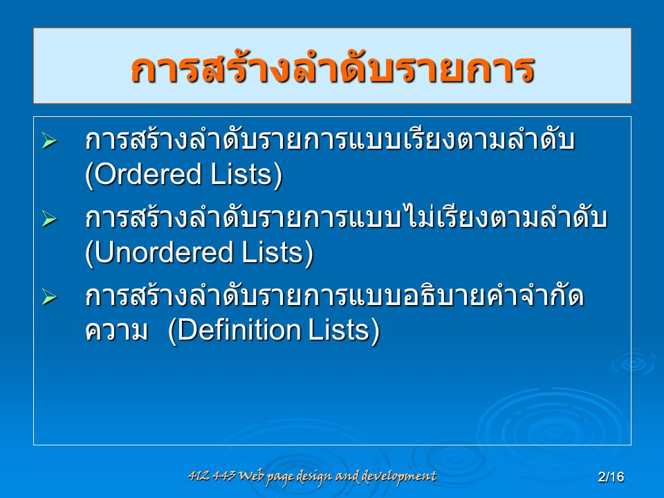 412 443 Web page design and development2/16 การสร้างลำดับรายการ  การสร้างลำดับรายการแบบเรียงตามลำดับ (Ordered Lists)  การสร้างลำดับรายการแบบไม่เรียง