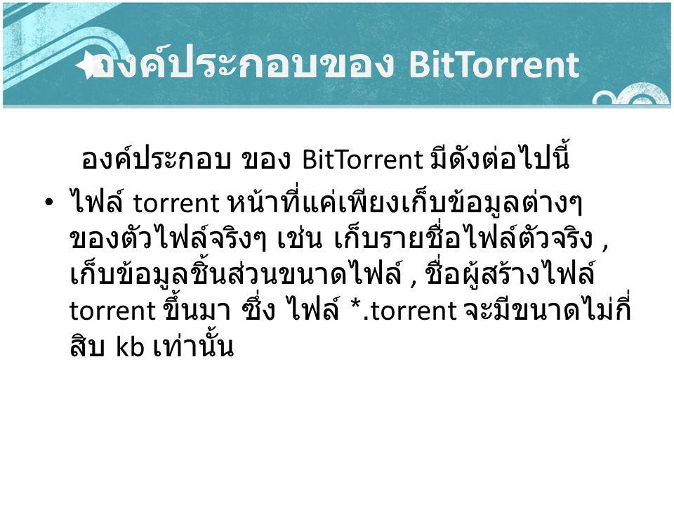องค์ประกอบของ BitTorrent องค์ประกอบ ของ BitTorrent มีดังต่อไปนี้ ไฟล์ torrent หน้าที่แค่เพียงเก็บข้อมูลต่างๆ ของตัวไฟล์จริงๆ เช่น เก็บรายชื่อไฟล์ตัวจร