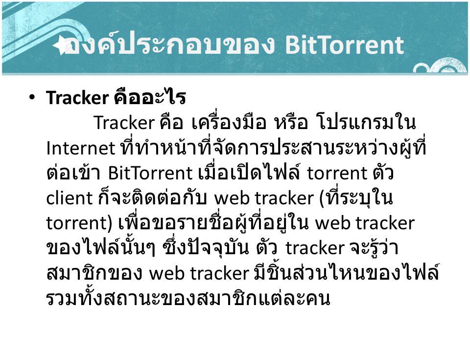 องค์ประกอบของ BitTorrent Tracker คืออะไร Tracker คือ เครื่องมือ หรือ โปรแกรมใน Internet ที่ทำหน้าที่จัดการประสานระหว่างผู้ที่ ต่อเข้า BitTorrent เมื่อ