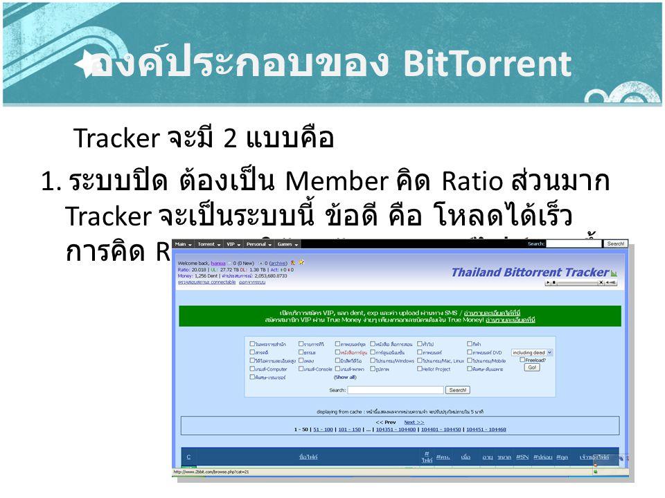 องค์ประกอบของ BitTorrent Tracker จะมี 2 แบบคือ 1. ระบบปิด ต้องเป็น Member คิด Ratio ส่วนมาก Tracker จะเป็นระบบนี้ ข้อดี คือ โหลดได้เร็ว การคิด Ratio ท