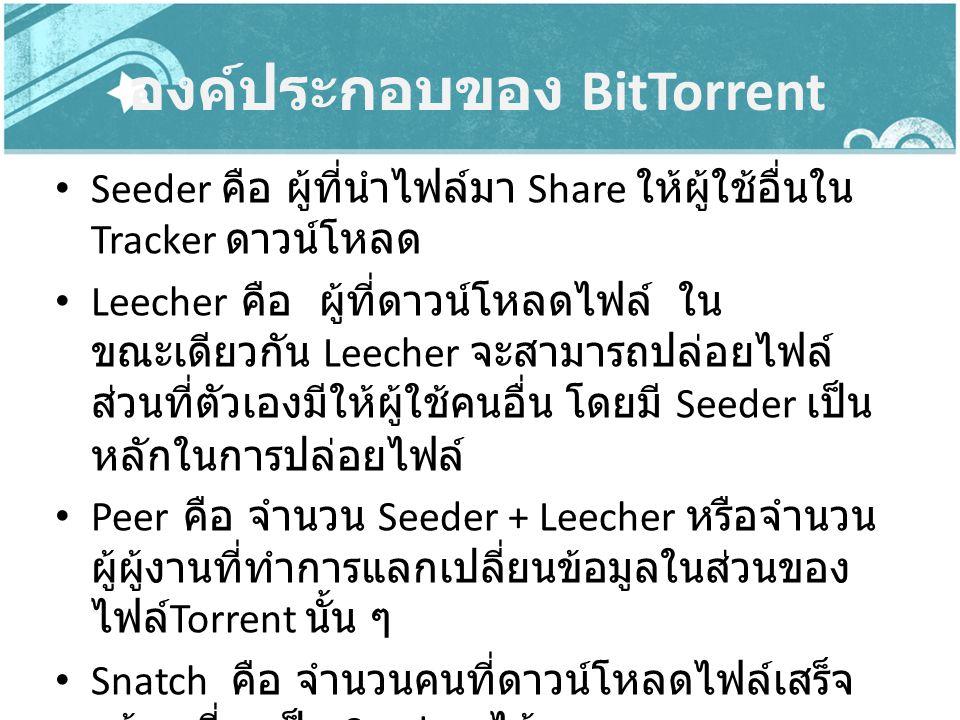 องค์ประกอบของ BitTorrent Seeder คือ ผู้ที่นำไฟล์มา Share ให้ผู้ใช้อื่นใน Tracker ดาวน์โหลด Leecher คือ ผู้ที่ดาวน์โหลดไฟล์ ใน ขณะเดียวกัน Leecher จะสา