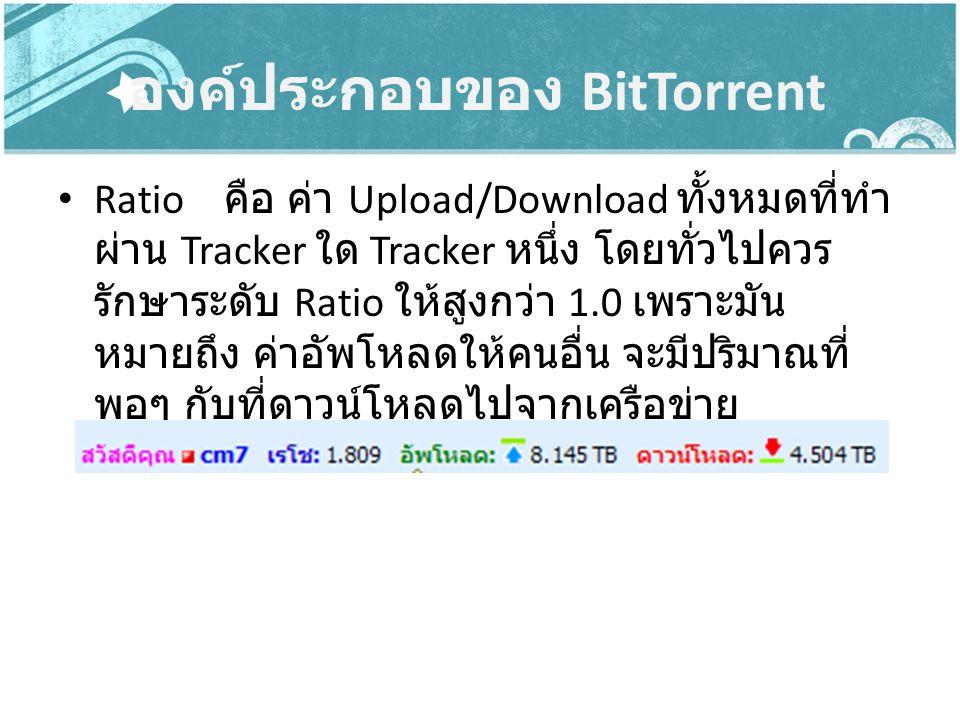 องค์ประกอบของ BitTorrent Ratio คือ ค่า Upload/Download ทั้งหมดที่ทำ ผ่าน Tracker ใด Tracker หนึ่ง โดยทั่วไปควร รักษาระดับ Ratio ให้สูงกว่า 1.0 เพราะมั