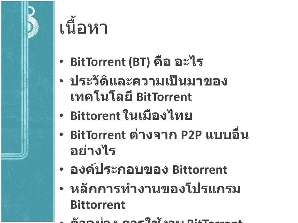 เนื้อหา BitTorrent (BT) คือ อะไร ประวัติและความเป็นมาของ เทคโนโลยี BitTorrent Bittorent ในเมืองไทย BitTorrent ต่างจาก P2P แบบอื่น อย่างไร องค์ประกอบขอ