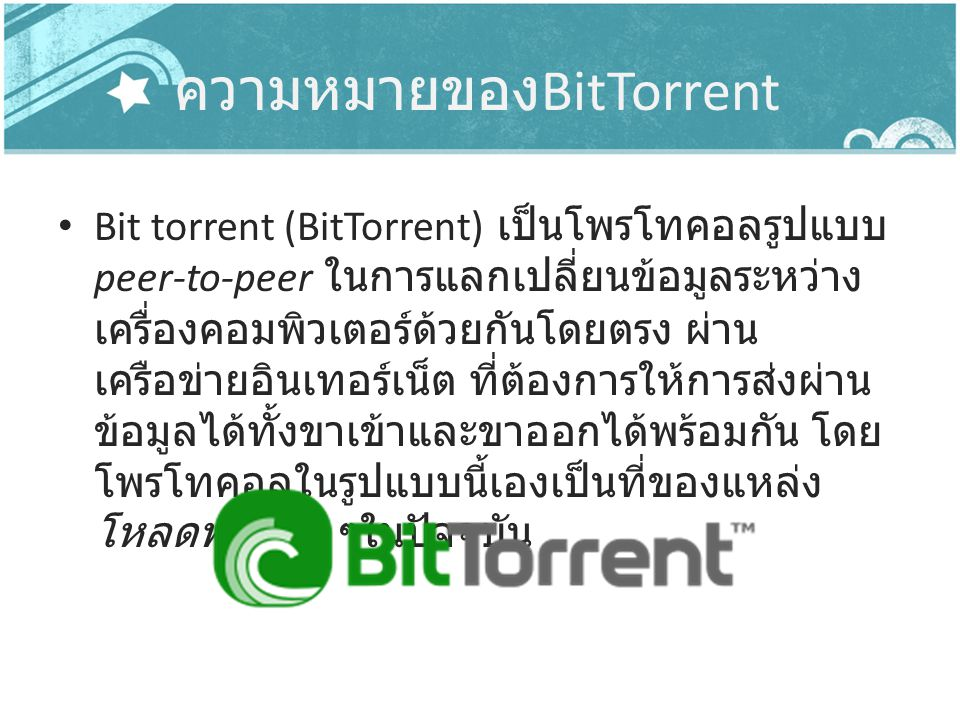 ความหมายของ BitTorrent Bit torrent (BitTorrent) เป็นโพรโทคอลรูปแบบ peer-to-peer ในการแลกเปลี่ยนข้อมูลระหว่าง เครื่องคอมพิวเตอร์ด้วยกันโดยตรง ผ่าน เครื