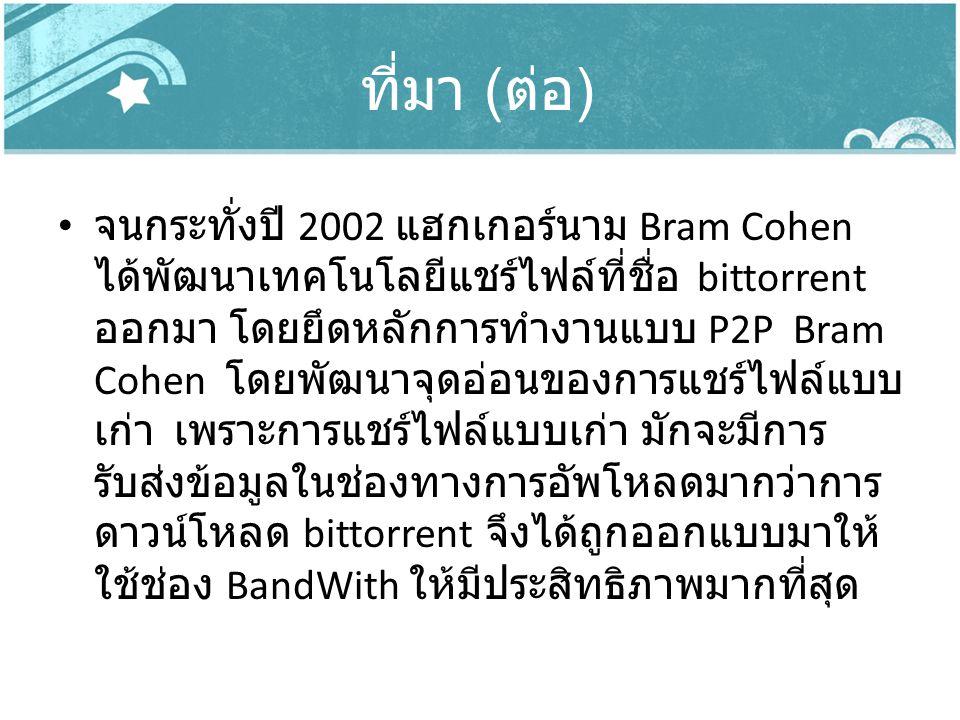 ที่มา ( ต่อ ) จนกระทั่งปี 2002 แฮกเกอร์นาม Bram Cohen ได้พัฒนาเทคโนโลยีแชร์ไฟล์ที่ชื่อ bittorrent ออกมา โดยยึดหลักการทำงานแบบ P2P Bram Cohen โดยพัฒนาจ
