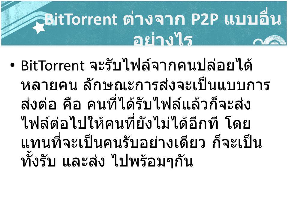 BitTorrent จะรับไฟล์จากคนปล่อยได้ หลายคน ลักษณะการส่งจะเป็นแบบการ ส่งต่อ คือ คนที่ได้รับไฟล์แล้วก็จะส่ง ไฟล์ต่อไปให้คนที่ยังไม่ได้อีกที โดย แทนที่จะเป