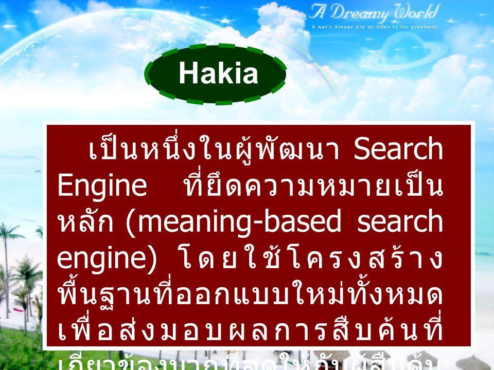 Hakia เป็นหนึ่งในผู้พัฒนา Search Engine ที่ยึดความหมายเป็น หลัก (meaning-based search engine) โดยใช้โครงสร้าง พื้นฐานที่ออกแบบใหม่ทั้งหมด เพื่อส่งมอบผ