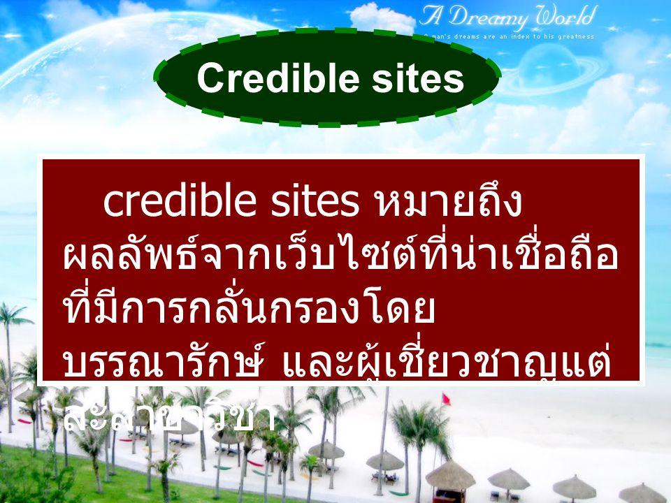 Credible sites credible sites หมายถึง ผลลัพธ์จากเว็บไซต์ที่น่าเชื่อถือ ที่มีการกลั่นกรองโดย บรรณารักษ์ และผู้เชี่ยวชาญแต่ ละสาขาวิชา