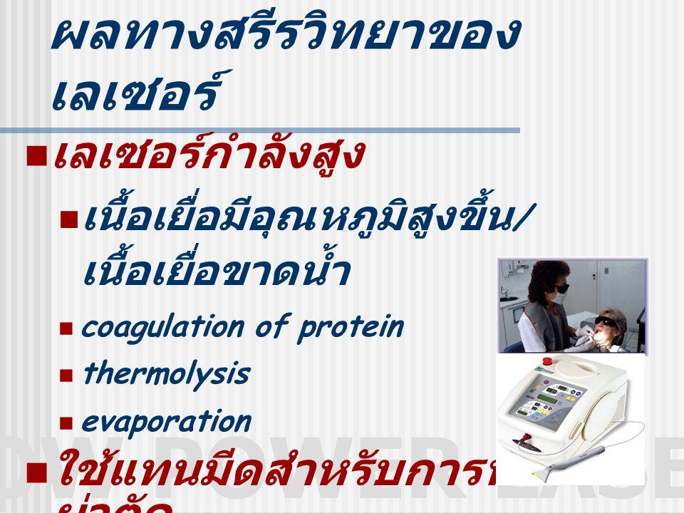 LOW POWER LASER ผลทางสรีรวิทยาของ เลเซอร์ เลเซอร์กำลังสูง เนื้อเยื่อมีอุณหภูมิสูงขึ้น / เนื้อเยื่อขาดน้ำ coagulation of protein thermolysis evaporation ใช้แทนมีดสำหรับการทำ ผ่าตัด