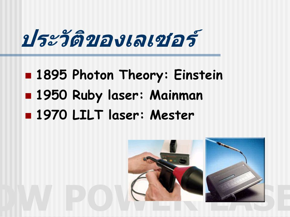 LOW POWER LASER ประวัติของเลเซอร์ 1895 Photon Theory: Einstein 1950 Ruby laser: Mainman 1970 LILT laser: Mester
