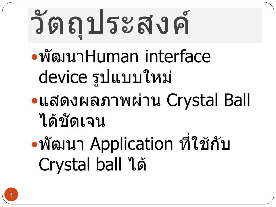 วัตถุประสงค์ พัฒนา Human interface device รูปแบบใหม่ แสดงผลภาพผ่าน Crystal Ball ได้ชัดเจน พัฒนา Application ที่ใช้กับ Crystal ball ได้ 4