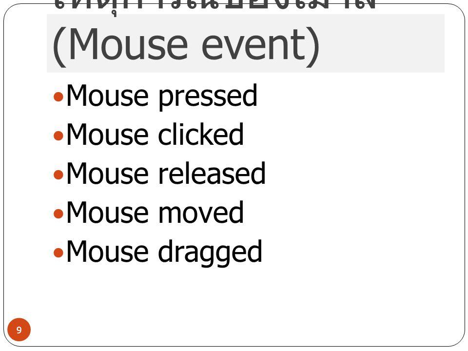 เหตุการณ์ของเมาส์ (Mouse event) Mouse pressed Mouse clicked Mouse released Mouse moved Mouse dragged 9