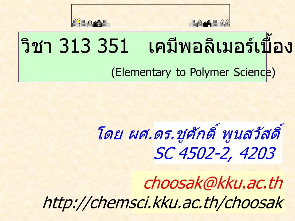 วิชา 313 351 เคมีพอลิเมอร์เบื้องต้น (Elementary to Polymer Science) โดย ผศ. ดร. ชูศักดิ์ พูนสวัสดิ์ SC 4502-2, 4203 choosak@kku.ac.th http://chemsci.k