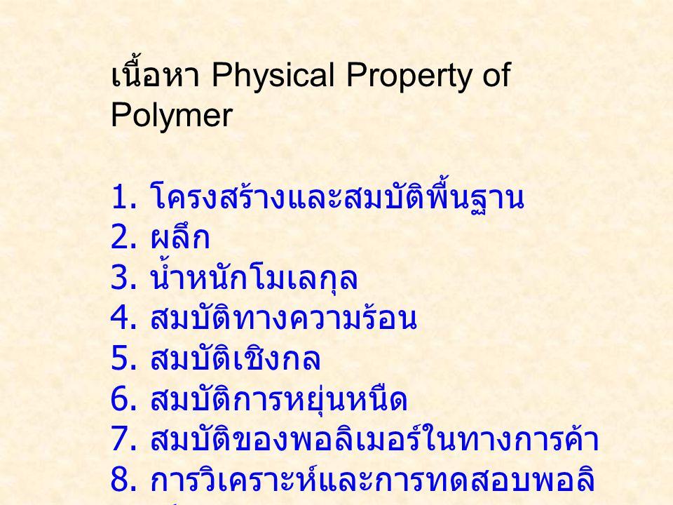 เนื้อหา Physical Property of Polymer 1. โครงสร้างและสมบัติพื้นฐาน 2. ผลึก 3. น้ำหนักโมเลกุล 4. สมบัติทางความร้อน 5. สมบัติเชิงกล 6. สมบัติการหยุ่นหนืด