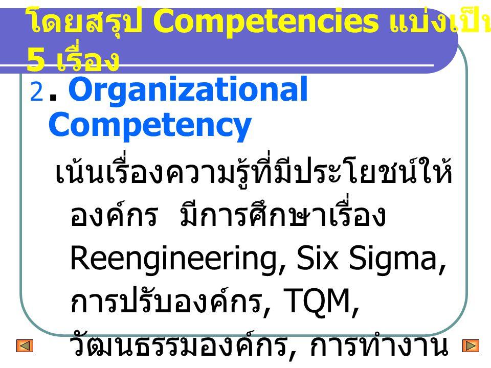 2. Organizational Competency เน้นเรื่องความรู้ที่มีประโยชน์ให้ องค์กร มีการศึกษาเรื่อง Reengineering, Six Sigma, การปรับองค์กร, TQM, วัฒนธรรมองค์กร, ก