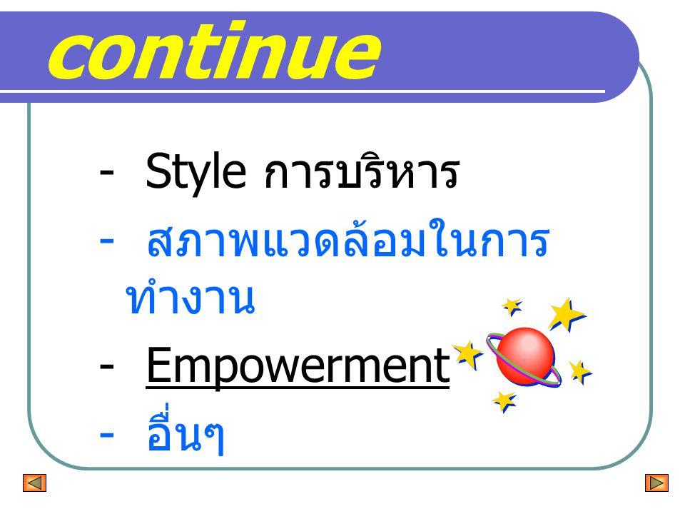 - Style การบริหาร - สภาพแวดล้อมในการ ทำงาน - Empowerment - อื่นๆ continue
