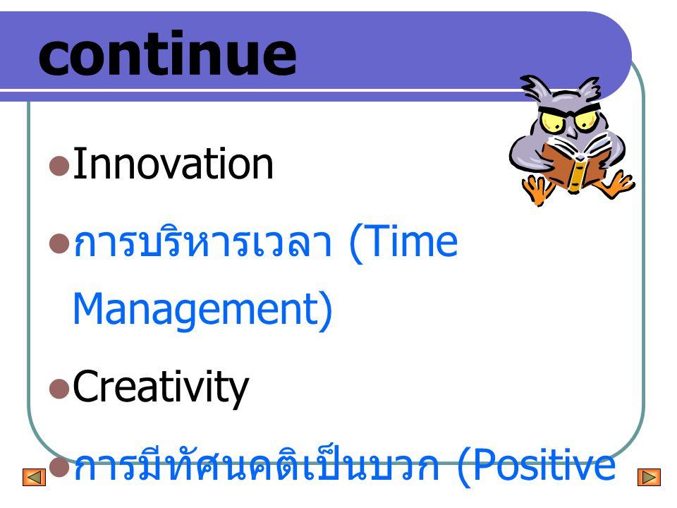 continue Innovation การบริหารเวลา (Time Management) Creativity การมีทัศนคติเป็นบวก (Positive Thinking)