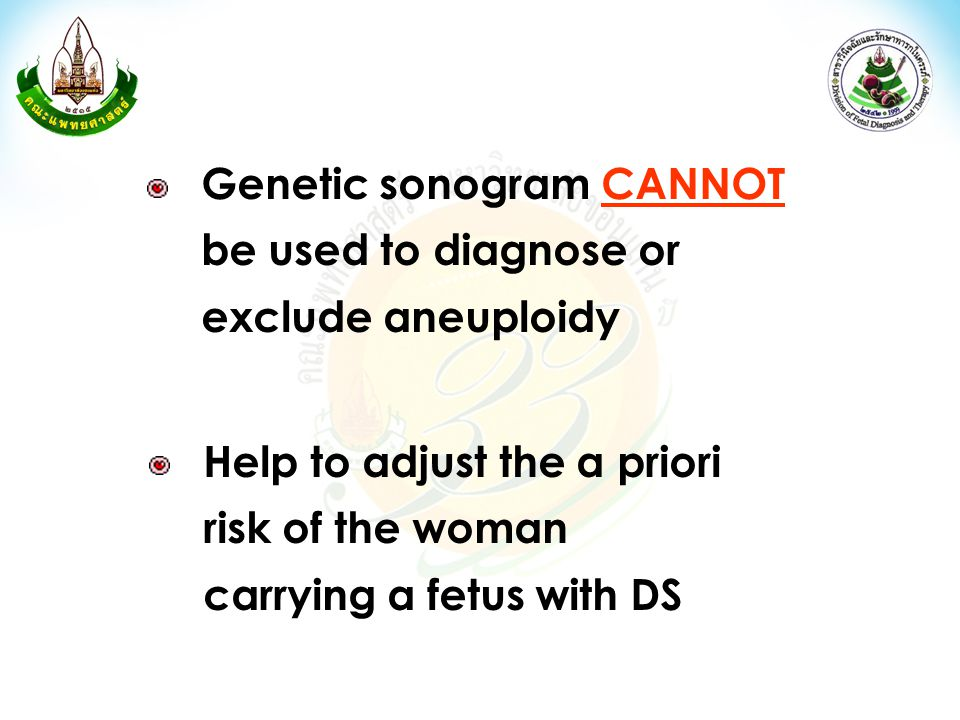 Genetic sonogram CANNOT be used to diagnose or exclude aneuploidy Help to adjust the a priori risk of the woman carrying a fetus with DS