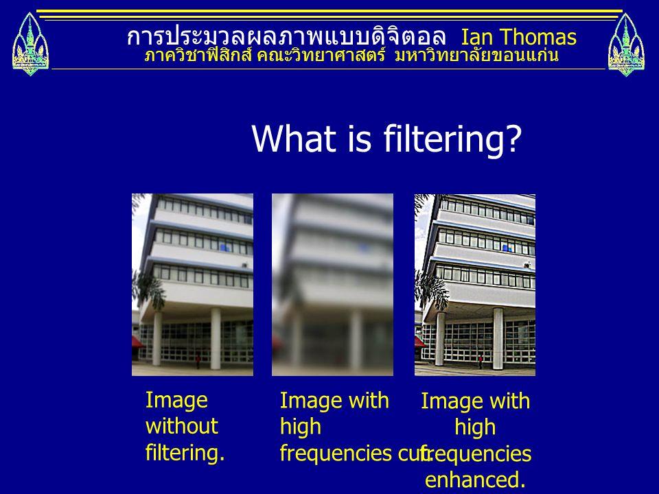 การประมวลผลภาพแบบดิจิตอล Ian Thomas ภาควิชาฟิสิกส์ คณะวิทยาศาสตร์ มหาวิทยาลัยขอนแก่น Image without filtering. Image with high frequencies cut. Image w