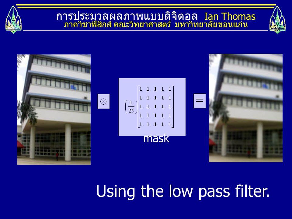 การประมวลผลภาพแบบดิจิตอล Ian Thomas ภาควิชาฟิสิกส์ คณะวิทยาศาสตร์ มหาวิทยาลัยขอนแก่น mask Using the low pass filter.