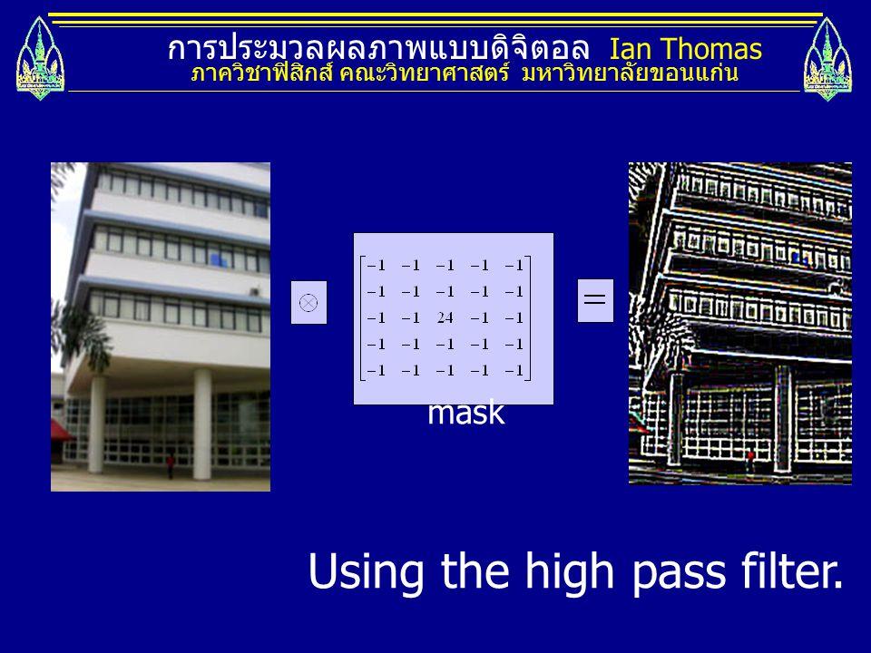 การประมวลผลภาพแบบดิจิตอล Ian Thomas ภาควิชาฟิสิกส์ คณะวิทยาศาสตร์ มหาวิทยาลัยขอนแก่น mask Using the high pass filter.