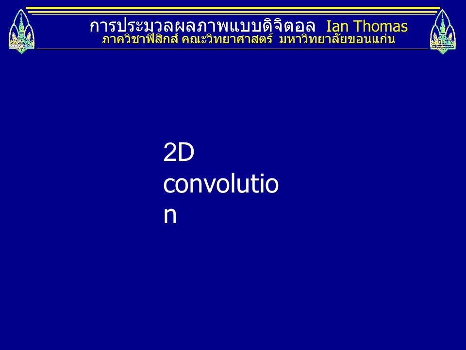 การประมวลผลภาพแบบดิจิตอล Ian Thomas ภาควิชาฟิสิกส์ คณะวิทยาศาสตร์ มหาวิทยาลัยขอนแก่น Spatial domain Spatial frequency domain Convolution in one domain is equivalent to multiplication in the other.