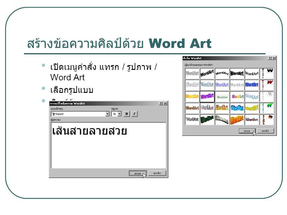 สร้างข้อความศิลป์ด้วย Word Art เปิดเมนูคำสั่ง แทรก / รูปภาพ / Word Art เลือกรูปแบบ พิมพ์ข้อความ