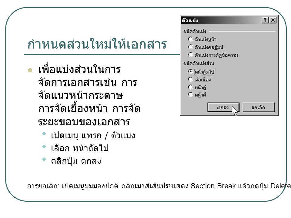กำหนดส่วนใหม่ให้เอกสาร เพื่อแบ่งส่วนในการ จัดการเอกสารเช่น การ จัดแนวหน้ากระดาษ การจัดเยื้องหน้า การจัด ระยะขอบของเอกสาร เปิดเมนู แทรก / ตัวแบ่ง เลือก