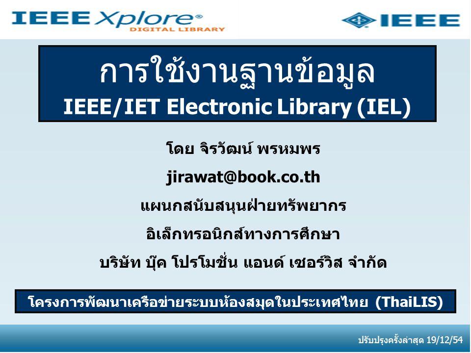 การใช้งานฐานข้อมูล IEEE/IET Electronic Library (IEL) โครงการพัฒนาเครือข่ายระบบห้องสมุดในประเทศไทย (ThaiLIS) ปรับปรุงครั้งล่าสุด 19/12/54 โดย จิรวัฒน์ พรหมพร jirawat@book.co.th แผนกสนับสนุนฝ่ายทรัพยากร อิเล็กทรอนิกส์ทางการศึกษา บริษัท บุ๊ค โปรโมชั่น แอนด์ เซอร์วิส จำกัด