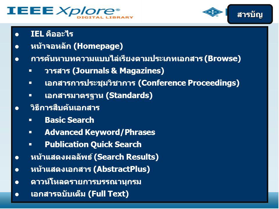 ●IEL คืออะไร ●หน้าจอหลัก (Homepage) ●การค้นหาบทความแบบไล่เรียงตามประเภทเอกสาร (Browse)  วารสาร (Journals & Magazines)  เอกสารการประชุมวิชาการ (Conference Proceedings)  เอกสารมาตรฐาน (Standards) ●วิธีการสืบค้นเอกสาร  Basic Search  Advanced Keyword/Phrases  Publication Quick Search ●หน้าแสดงผลลัพธ์ (Search Results) ●หน้าแสดงเอกสาร (AbstractPlus) ●ดาวน์โหลดรายการบรรณานุกรม ●เอกสารฉบับเต็ม (Full Text) สารบัญ
