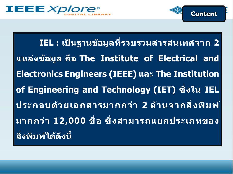 IEL : เป็นฐานข้อมูลที่รวบรวมสารสนเทศจาก 2 แหล่งข้อมูล คือ The Institute of Electrical and Electronics Engineers (IEEE) และ The Institution of Engineering and Technology (IET) ซึ่งใน IEL ประกอบด้วยเอกสารมากกว่า 2 ล้านจากสิ่งพิมพ์ มากกว่า 12,000 ชื่อ ซึ่งสามารถแยกประเภทของ สิ่งพิมพ์ได้ดังนี้ Content