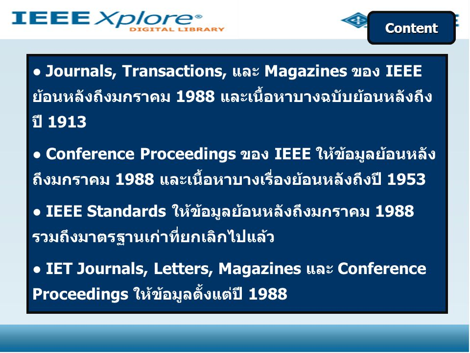 ● Journals, Transactions, และ Magazines ของ IEEE ย้อนหลังถึงมกราคม 1988 และเนื้อหาบางฉบับย้อนหลังถึง ปี 1913 ● Conference Proceedings ของ IEEE ให้ข้อมูลย้อนหลัง ถึงมกราคม 1988 และเนื้อหาบางเรื่องย้อนหลังถึงปี 1953 ● IEEE Standards ให้ข้อมูลย้อนหลังถึงมกราคม 1988 รวมถึงมาตรฐานเก่าที่ยกเลิกไปแล้ว ● IET Journals, Letters, Magazines และ Conference Proceedings ให้ข้อมูลตั้งแต่ปี 1988 Content