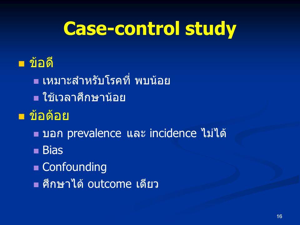 ข้อดี เหมาะสำหรับโรคที่ พบน้อย ใช้เวลาศึกษาน้อย ข้อด้อย บอก prevalence และ incidence ไม่ได้ Bias Confounding ศึกษาได้ outcome เดียว 16 Case-control st