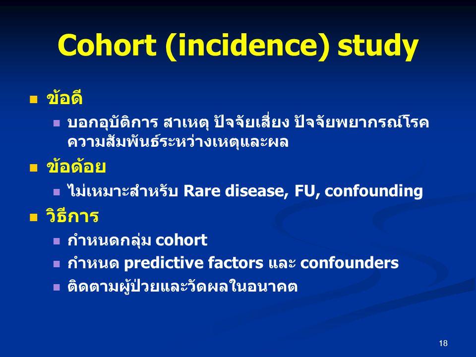Cohort (incidence) study ข้อดี บอกอุบัติการ สาเหตุ ปัจจัยเสี่ยง ปัจจัยพยากรณ์โรค ความสัมพันธ์ระหว่างเหตุและผล ข้อด้อย ไม่เหมาะสำหรับ Rare disease, FU,