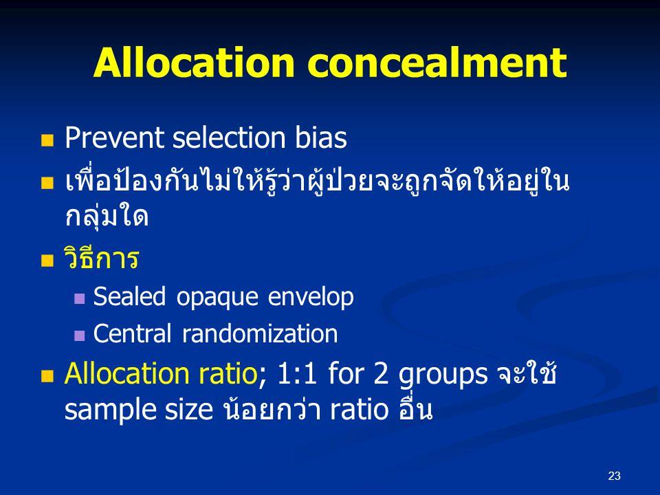 Allocation concealment Prevent selection bias เพื่อป้องกันไม่ให้รู้ว่าผู้ป่วยจะถูกจัดให้อยู่ใน กลุ่มใด วิธีการ Sealed opaque envelop Central randomiza