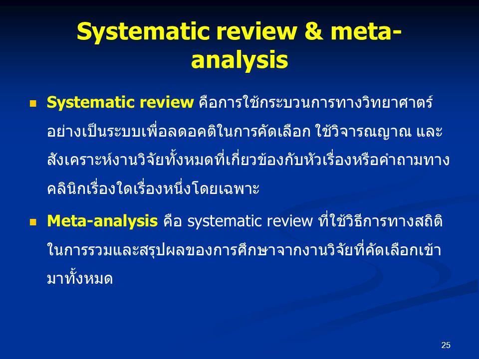 Systematic review & meta- analysis Systematic review คือการใช้กระบวนการทางวิทยาศาตร์ อย่างเป็นระบบเพื่อลดอคติในการคัดเลือก ใช้วิจารณญาณ และ สังเคราะห์
