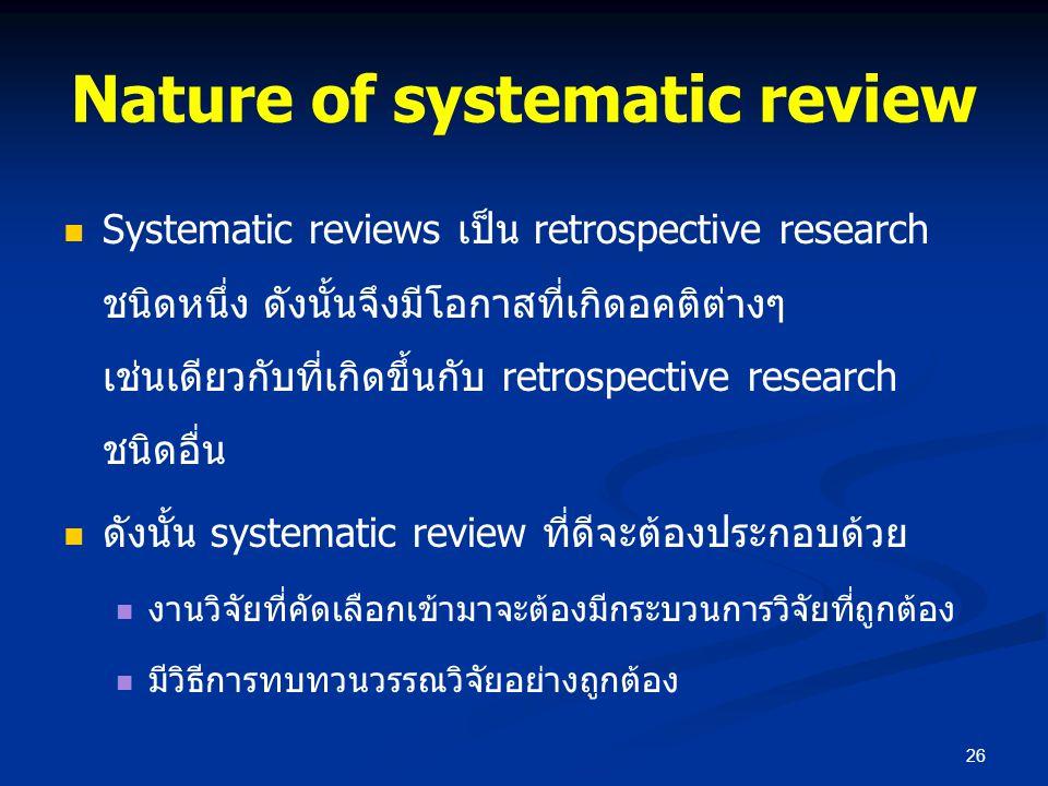 Nature of systematic review Systematic reviews เป็น retrospective research ชนิดหนึ่ง ดังนั้นจึงมีโอกาสที่เกิดอคติต่างๆ เช่นเดียวกับที่เกิดขึ้นกับ retr