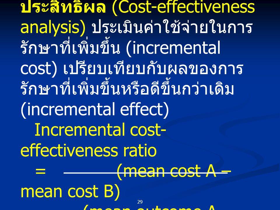 29 การวิเคราะห์ต้นทุนและ ประสิทธิผล (Cost-effectiveness analysis) ประเมินค่าใช้จ่ายในการ รักษาที่เพิ่มขึ้น (incremental cost) เปรียบเทียบกับผลของการ ร