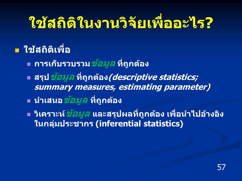 ใช้สถิติในงานวิจัยเพื่ออะไร? ใช้สถิติเพื่อ การเก็บรวบรวม ข้อมูล ที่ถูกต้อง สรุป ข้อมูล ที่ถูกต้อง(descriptive statistics; summary measures, estimating