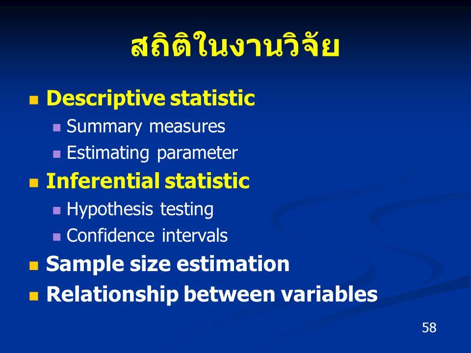 สถิติในงานวิจัย Descriptive statistic Summary measures Estimating parameter Inferential statistic Hypothesis testing Confidence intervals Sample size