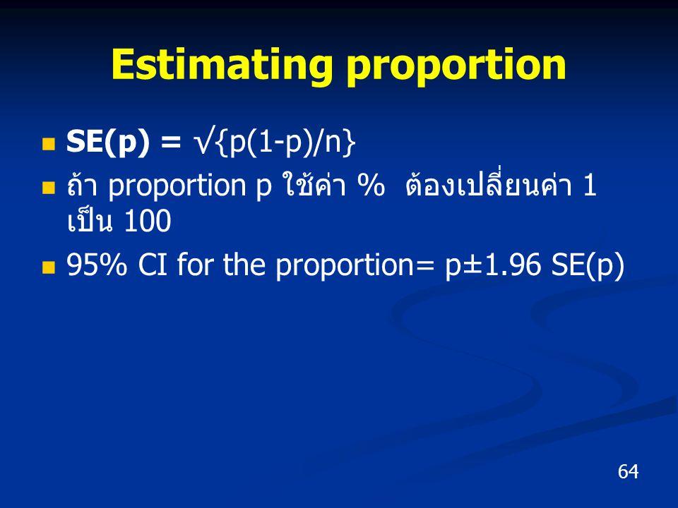 SE(p) = √{p(1-p)/n} ถ้า proportion p ใช้ค่า % ต้องเปลี่ยนค่า 1 เป็น 100 95% CI for the proportion= p±1.96 SE(p) 64 Estimating proportion