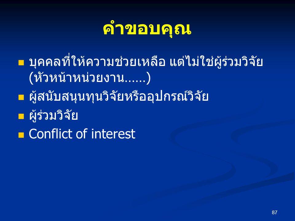 คำขอบคุณ บุคคลที่ให้ความช่วยเหลือ แต่ไม่ใช่ผู้ร่วมวิจัย (หัวหน้าหน่วยงาน……) ผู้สนับสนุนทุนวิจัยหรืออุปกรณ์วิจัย ผู้ร่วมวิจัย Conflict of interest 87