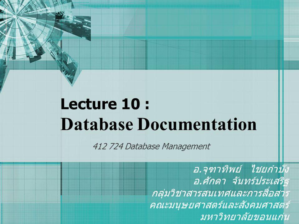 Lecture 10 : Database Documentation 412 724 Database Management อ. จุฑาทิพย์ ไชยกำบัง อ. ศักดา จันทร์ประเสริฐ กลุ่มวิชาสารสนเทศและการสื่อสาร คณะมนุษยศ