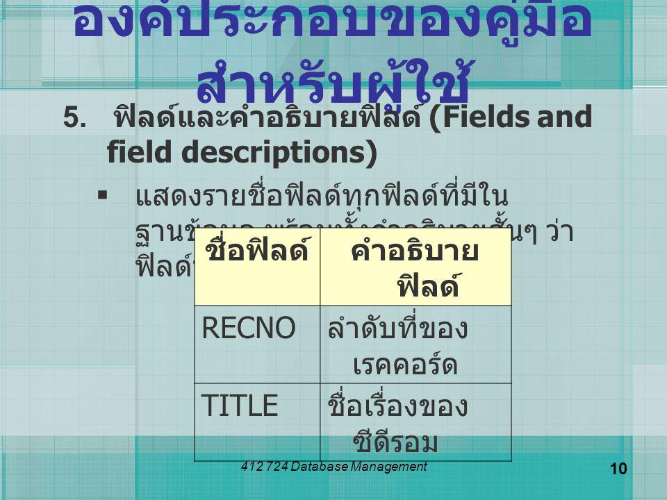 412 724 Database Management 10 องค์ประกอบของคู่มือ สำหรับผู้ใช้ 5. ฟิลด์และคำอธิบายฟิลด์ (Fields and field descriptions)  แสดงรายชื่อฟิลด์ทุกฟิลด์ที่