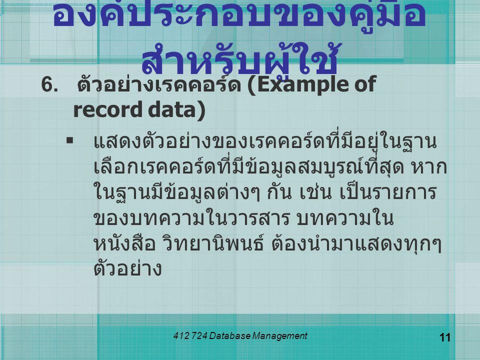 412 724 Database Management 11 องค์ประกอบของคู่มือ สำหรับผู้ใช้ 6. ตัวอย่างเรคคอร์ด (Example of record data)  แสดงตัวอย่างของเรคคอร์ดที่มีอยู่ในฐาน เ