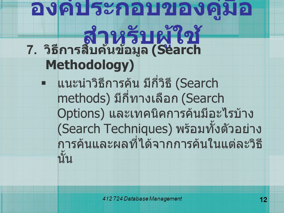 412 724 Database Management 12 องค์ประกอบของคู่มือ สำหรับผู้ใช้ 7. วิธีการสืบค้นข้อมูล (Search Methodology)  แนะนำวิธีการค้น มีกี่วิธี (Search method