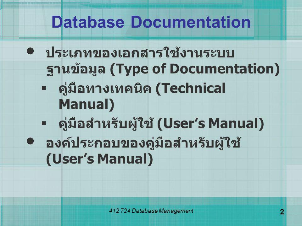 412 724 Database Management 3 ประเภทของเอกสารใช้งาน ระบบฐานข้อมูล คู่มือทางเทคนิค (Technical Manual)  สำหรับผู้ดูแลระบบ เพื่อใช้ในการติดตั้ง ระบบ หรือกรณีที่ระบบเกิดปัญหา ซึ่ง ผู้ดูแลระบบสามารถศึกษาและปฏิบัติตาม ขั้นตอนการแก้ไขในระดับเบื้องต้นได้ และอาจจำเป็นต้องมีคู่มือด้านเทคนิค ประกอบด้วย