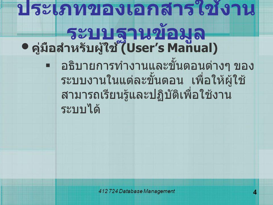 412 724 Database Management 4 ประเภทของเอกสารใช้งาน ระบบฐานข้อมูล คู่มือสำหรับผู้ใช้ (User's Manual)  อธิบายการทำงานและขั้นตอนต่างๆ ของ ระบบงานในแต่ล