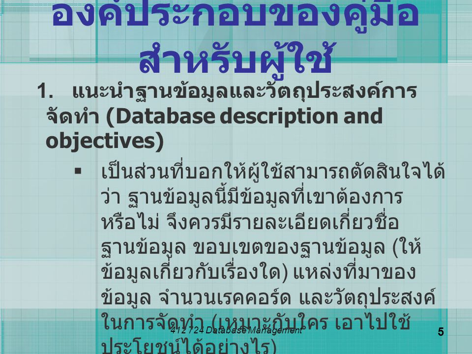 412 724 Database Management 5 องค์ประกอบของคู่มือ สำหรับผู้ใช้ 1. แนะนำฐานข้อมูลและวัตถุประสงค์การ จัดทำ (Database description and objectives)  เป็นส