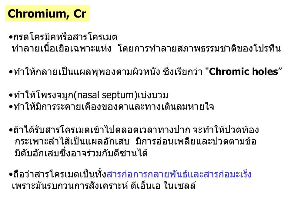 Chromium, Cr กรดโครมิคหรือสารโครเมต ทำลายเนื้อเยื่อเฉพาะแห่ง โดยการทำลายสภาพธรรมชาติของโปรทีน ทำให้กลายเป็นแผลพุพองตามผิวหนัง ซึ่งเรียกว่า